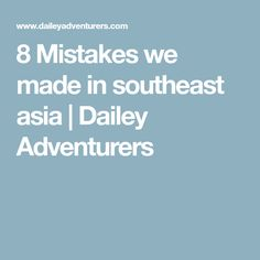 8 Mistakes we made in southeast asia | Dailey Adventurers