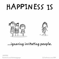 Happiness is ignoring irritating people (from The Happy Page)