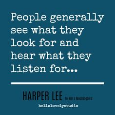 Harper Lee quote from To Kill a Mockingbird. People generally see what they look for and hear what they listen for.