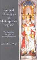 Political theologies in Shakespeare's England : the sacred and the state in Measure for measure / Debora Kuller Shuger