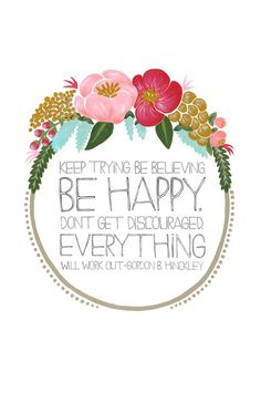 """Keep trying. Be believing. Be happy. Don't get discouraged. Everything will work out.""  -- Quote by Gordon B. Hinkley.  Art by Tessa Shaeffer."