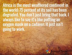 Africa is the most weathered continent in the world; 75 percent of its soil has been degraded. You don't just bring that back. I always like to say it's like putting an oxygen mask on a cadaver; it just isn't going to work. /