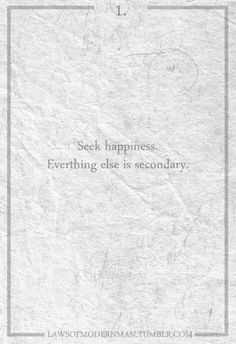 seek happiness. everything else is secondary