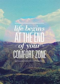 Life Begins ~ at the End of Your Comfort Zone.