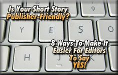 Is Your Short Story Publisher-Friendly? 8 Ways To Make It Easier For Editors To Say YES!