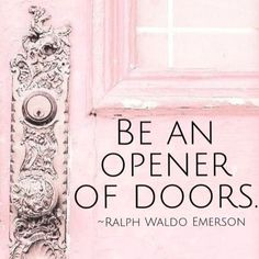 …be the kind of person that is unstoppable. Don't let doors hold you back from your dreams. When one door closes, go open another. I especially am happy to walk through a pink one.