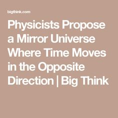 Physicists Propose a Mirror Universe Where Time Moves in the Opposite Direction | Big Think
