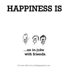 Happiness is, an in-joke with friends. - Cute Happy Quotes