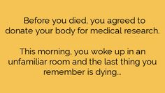 Before you died, you agreed to donate your body for medical research. This morning, you woke up in an unfamiliar room, and the last thing you remember is dying.