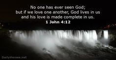 No one has ever seen God; but if we love one another, God lives in us and his love is made complete in us.