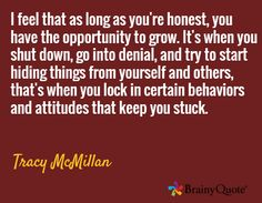 I feel that as long as you're honest, you have the opportunity to grow. It's when you shut down, go into denial, and try to start hiding things from yourself and others, that's when you lock in certain behaviors and attitudes that keep you stuck. / Tracy McMillan Motto Quotes, Motivational Quotes, Tracy Mcmillan, Brainy Quotes, My Daily Life, Denial, Oprah, Acceptance, Self Love