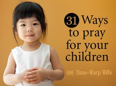 31 Ways to Pray for Your Children & a Titus 2sDay Link-Up ~ Time-Warp Wife - Empowering Wives to Joyfully Serve