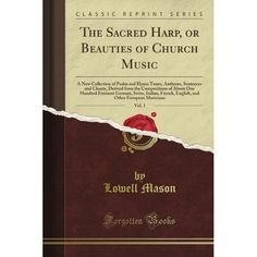 The Sacred Harp, or Beauties of Church Music, Vol. 1 (Classic Reprint): Lowell Mason: Amazon.com: Books