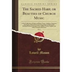 The Sacred Harp, or Beauties of Church Music, Vol. 1 (Classic Reprint): Lowell Mason: Amazon.com: Books