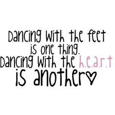 Dancing with the feet is one thing. Dancing with the heart is another. <3