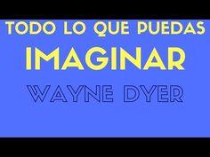 Wayne Dyer -TODO LO QUE PUEDAS IMAGINAR 4- - YouTube