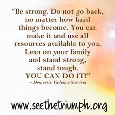 """""""Stand strong, stand tough. YOU CAN DO IT!"""" ~ Domestic violence survivor #seethetriumph"""