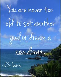 You are never too old to set another goal or dream a new dream. ~ C.S. Lewis