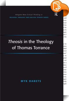 Theosis in the Theology of Thomas Torrance    :  Torrance's vision of Theosis (deification/divinisation) is explored through his doctrine of creation and anthropology, his characterisation of the incarnation, his accounts of reconciliation and union with Christ, and his theology of church and sacraments. Myk Habets' study distinguishes Torrance's Reformed vision of theosis from other possible accounts of salvation as divinisation as they are found, for instance, within patristic though...