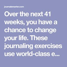 Over the next 41 weeks, you have a chance to change your life. These journaling exercises use world-class expert knowledge to help you get there.