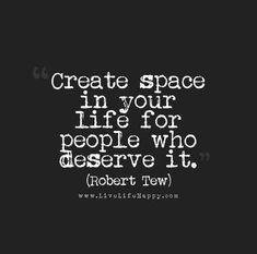 """""""Create space in your life for people who deserve it."""" - Robert Tew"""
