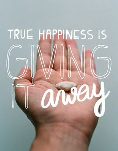 """true happiness is giving it away"""