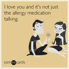 I love you and it's not just the allergy medication talking.