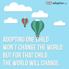 Adopting one child won't change the world: but for that child, the world will change. #Iloveadoption