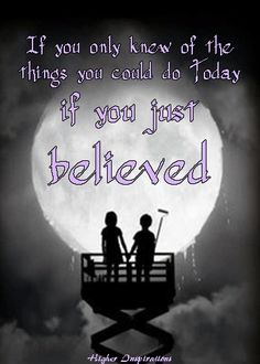 If you only knew of the things you could do Today if you just BELIEVED! --Higher Inspirations