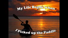Life begins when you pick up a paddle and go out on the water for the first time.