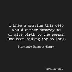 I knew a craving this deep would either destroy me or give birth to the person I've been hiding for so long #stephaniebennetthenry #poem #poetry