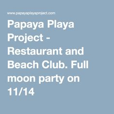 Papaya Playa Project - Restaurant and Beach Club. Full moon party on 11/14