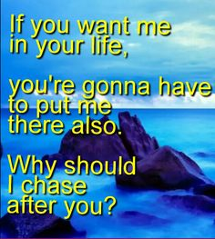 If you want me in your life you're gonna have to put me there also why should I chase after you?