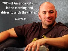 """90% of America gets up in the morning and drives to a job they hate."" - Dana White - More Dana White at http://www.evancarmichael.com/Famous-Entrepreneurs/1166/summary.php"