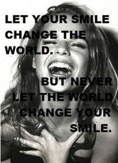 Never let the world change your smile