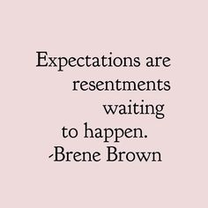 Brene Brown Quotes Expectations are resentments waiting to happen. Words Quotes, Wise Words, Me Quotes, Motivational Quotes, Sayings, Quotes Inspirational, Quotes In Books, Quotes On Peace, Great Quotes