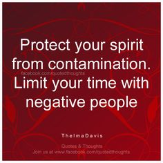 Protect your spirit from contamination. Limit your time with negative people. ~ Thelma Davis ~