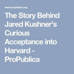 The Story Behind Jared Kushner's Curious Acceptance into Harvard - ProPublica