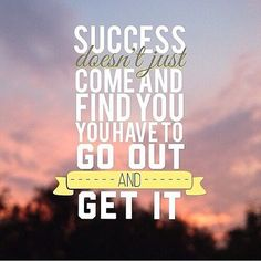 Go out and get it.