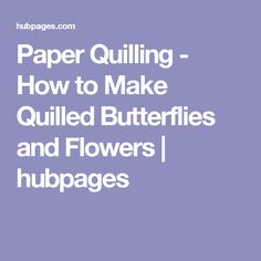 Paper Quilling - How to Make Quilled Butterflies and Flowers | hubpages