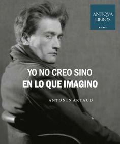 """""""Yo no creo sino en lo que imagino"""" - Antonin Artaud"""