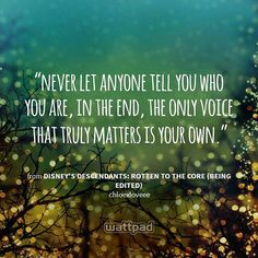 """""""never let anyone tell you who you are, in the end, the only voice that truly matters is your own."""" - from Disney's Descendants: Rotten To The Core (being Edited) (on Wattpad)  https://www.wattpad.com/story/46464345?utm_source=android&utm_medium=pinterest&utm_content=share_quote&wp_page=quote&wp_originator=qcNAwsiZ%2BHWpgop2eBzx%2Bmo6aoGJVuJ0LP1XhkYJbwTQTnMBDgaH5CbivCpVvgYeSaubD1wHJx2P6Ejf4CcHAetfgdq6%2FGW57MybPkFg8Ej55ALQZAb8L0%2B3Ew6I%2FxkY"""