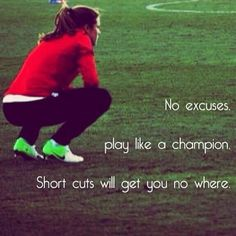 No excuses. Play like a champion. Short cuts will get you no where