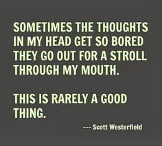 """Sometimes the Thoughts in My Head Get So Bored They Go out for a Stroll Through My mouth.  This is rarely a good thing."""