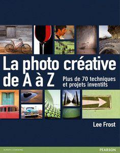 La photo créative de A à Z - 70 techniques et projets inventifs