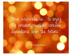 True happiness is... to enjoy the present, without anxious dependence upon the future.  by Lucius Annaeus Seneca qoutes
