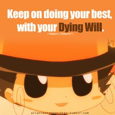 Keep on doing your best, with your dying will. ~Reborn (Kateikyoushi Hitman Reborn!)