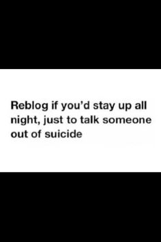 I would. I'd stay up even if it was to stop someone from harming themselves. If anybody reading this is self harming/suicidal, please stop. YOU are important even when it doesn't seem like it. Please listen. YOU ARE WORTH IT.