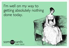 Im well on my way to getting absolutely nothing done today. #ecard #ecards