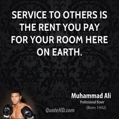 """Service to others is the rent you pay for your room here on earth."" ~ Muhammad Ali"